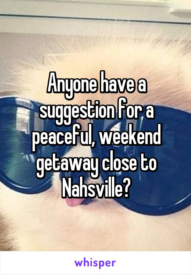 Anyone have a suggestion for a peaceful, weekend getaway close to Nahsville?