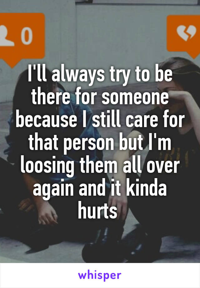 I'll always try to be there for someone because I still care for that person but I'm loosing them all over again and it kinda hurts
