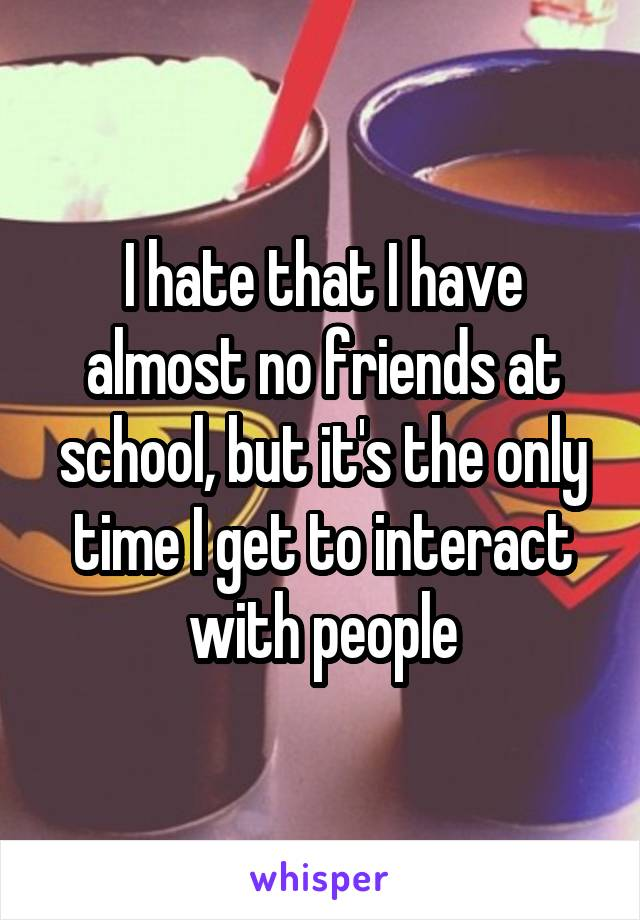 I hate that I have almost no friends at school, but it's the only time I get to interact with people