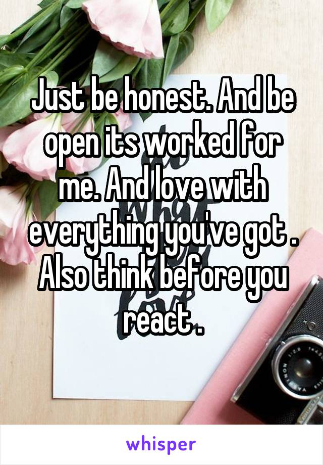 Just be honest. And be open its worked for me. And love with everything you've got . Also think before you react .