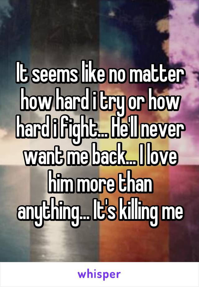 It seems like no matter how hard i try or how hard i fight... He'll never want me back... I love him more than anything... It's killing me