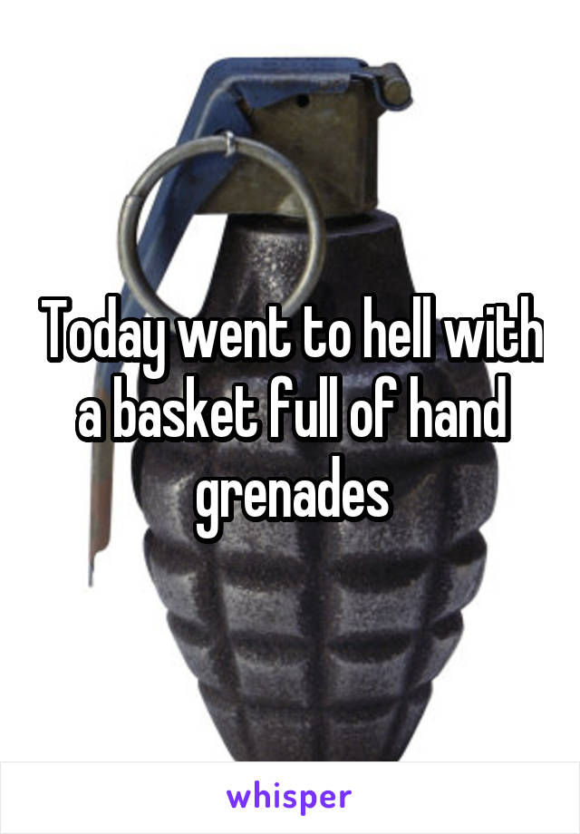 Today went to hell with a basket full of hand grenades