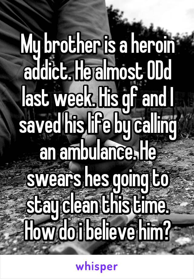 My brother is a heroin addict. He almost ODd last week. His gf and I saved his life by calling an ambulance. He swears hes going to stay clean this time. How do i believe him?