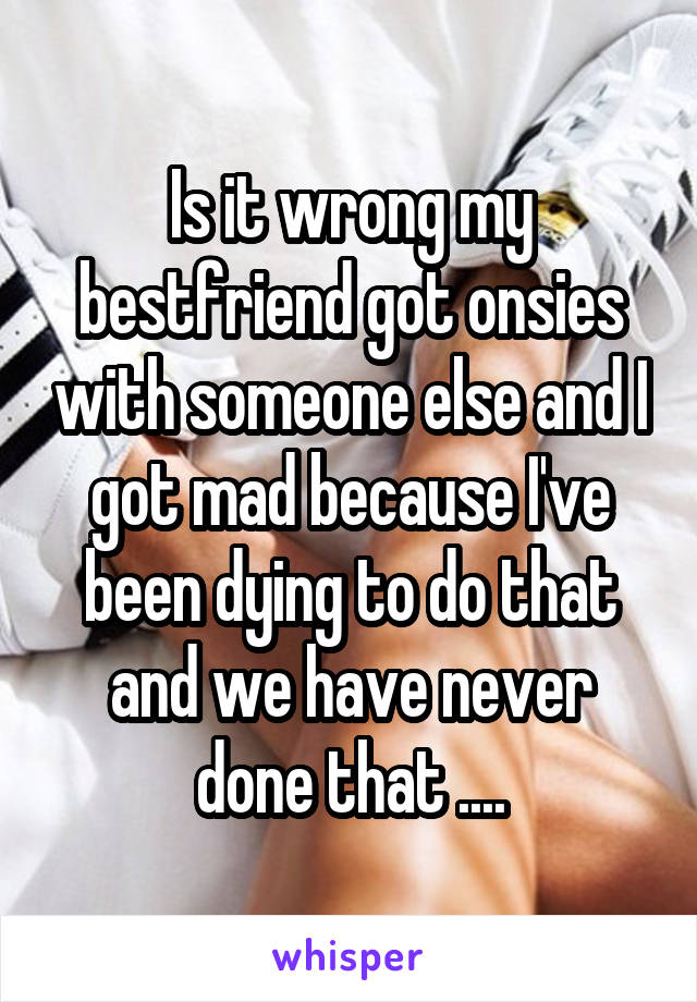 Is it wrong my bestfriend got onsies with someone else and I got mad because I've been dying to do that and we have never done that ....