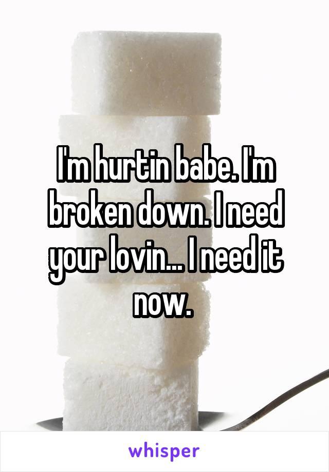 I'm hurtin babe. I'm broken down. I need your lovin... I need it now.