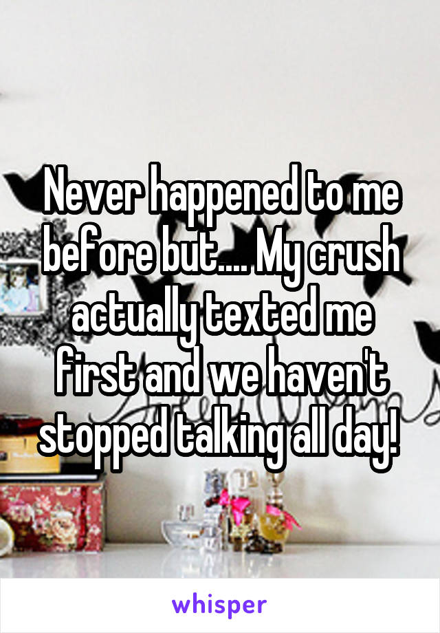 Never happened to me before but.... My crush actually texted me first and we haven't stopped talking all day!