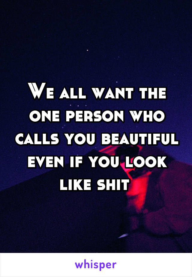 We all want the one person who calls you beautiful even if you look like shit