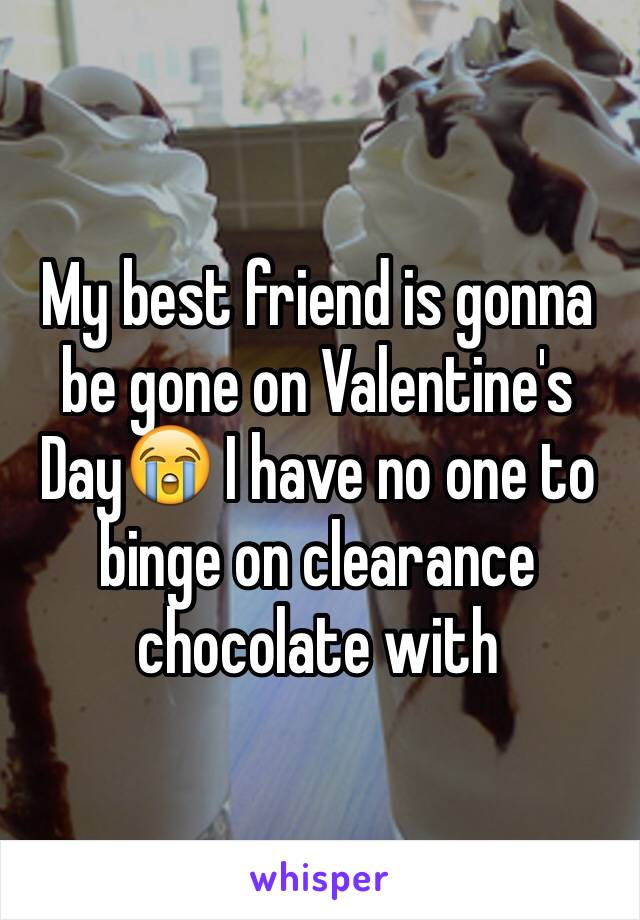 My best friend is gonna be gone on Valentine's Day😭 I have no one to binge on clearance chocolate with