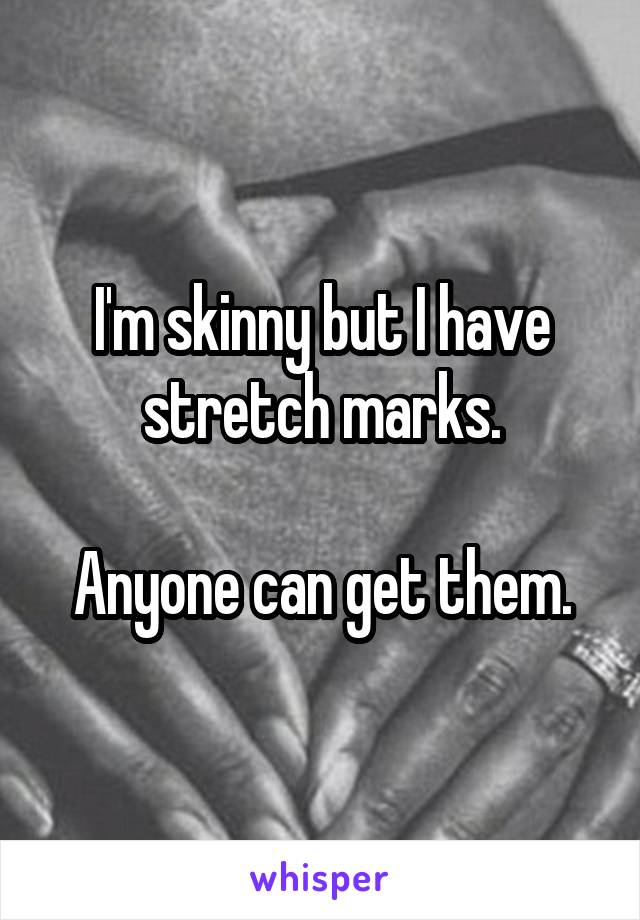 I'm skinny but I have stretch marks.  Anyone can get them.