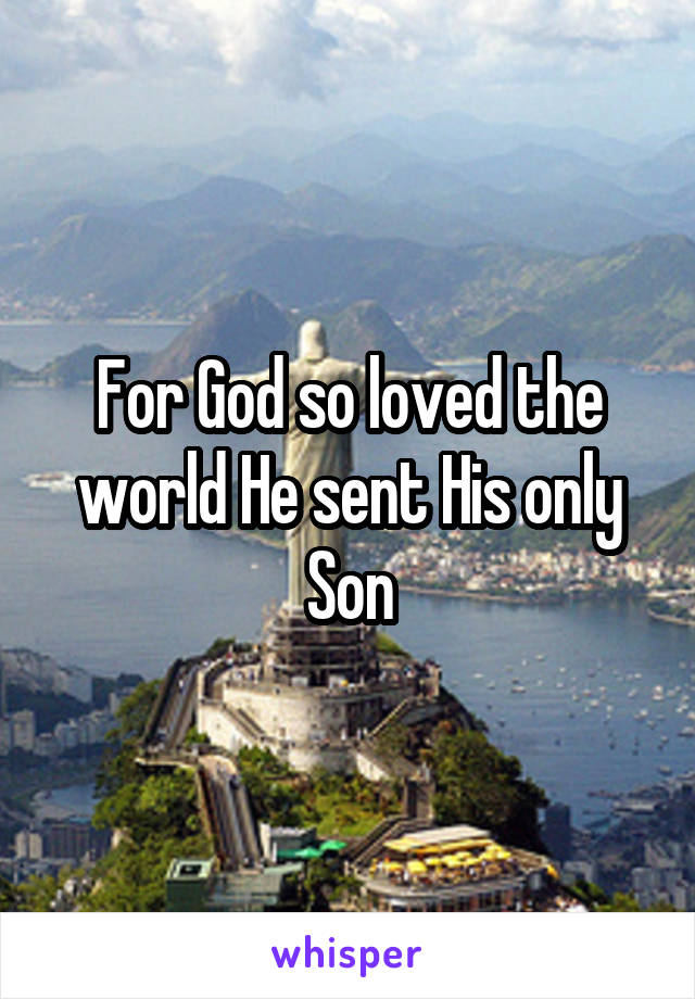 For God so loved the world He sent His only Son