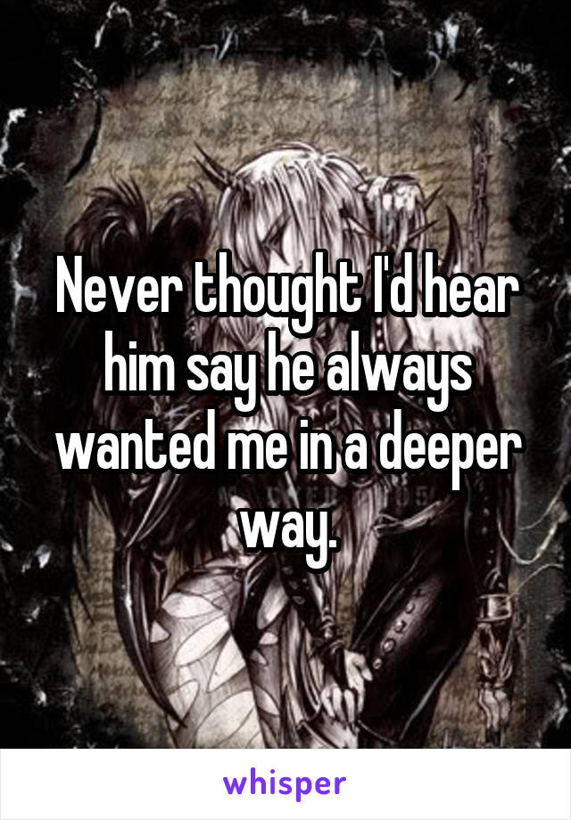 Never thought I'd hear him say he always wanted me in a deeper way.