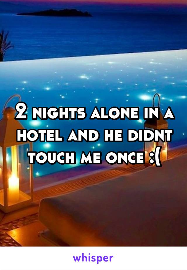 2 nights alone in a hotel and he didnt touch me once :(