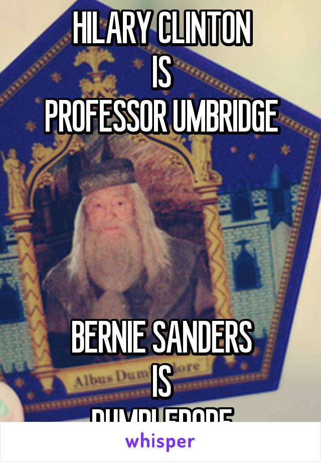 HILARY CLINTON IS PROFESSOR UMBRIDGE     BERNIE SANDERS  IS  DUMBLEDORE