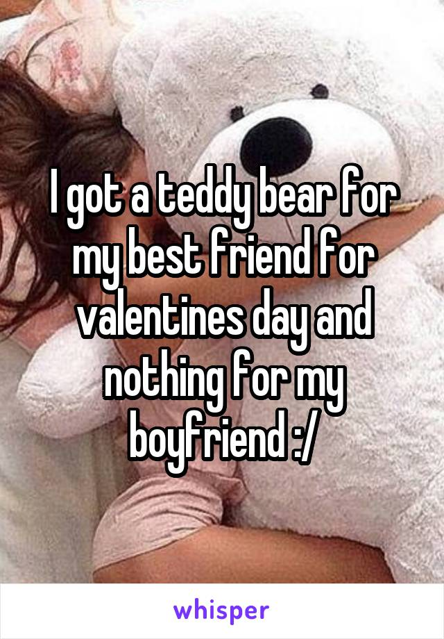 I got a teddy bear for my best friend for valentines day and nothing for my boyfriend :/