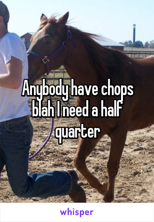 Anybody have chops blah I need a half quarter