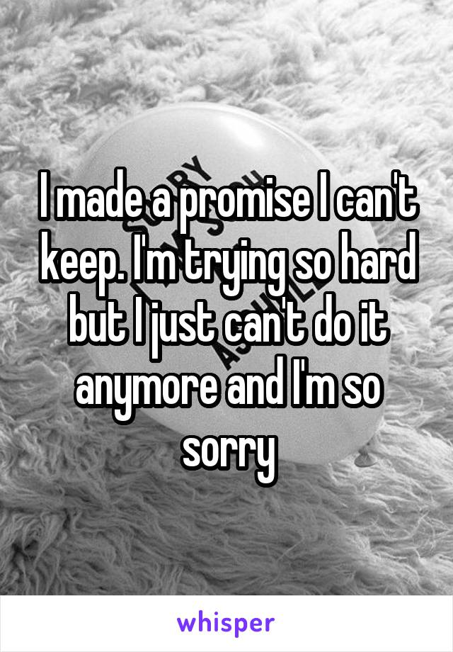 I made a promise I can't keep. I'm trying so hard but I just can't do it anymore and I'm so sorry