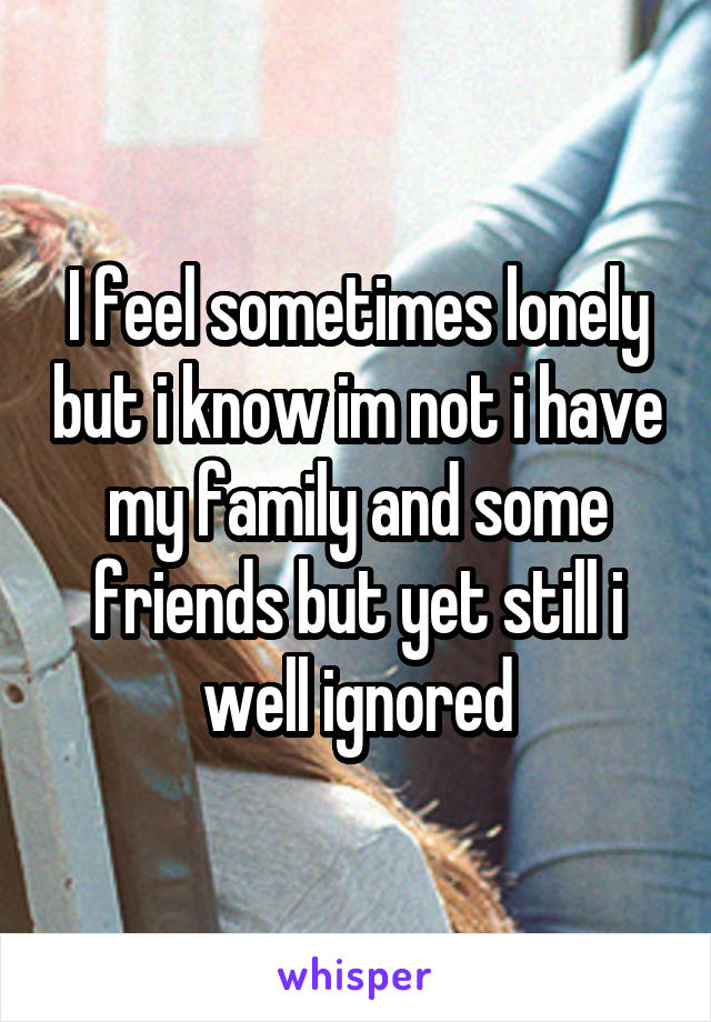 I feel sometimes lonely but i know im not i have my family and some friends but yet still i well ignored