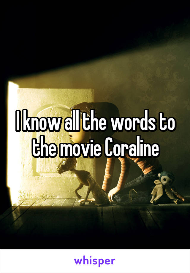 I know all the words to the movie Coraline