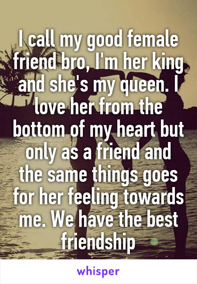 I call my good female friend bro, I'm her king and she's my queen. I love her from the bottom of my heart but only as a friend and the same things goes for her feeling towards me. We have the best friendship