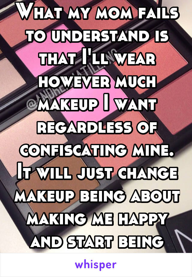 What my mom fails to understand is that I'll wear however much makeup I want regardless of confiscating mine. It will just change makeup being about making me happy and start being about spite-ing her
