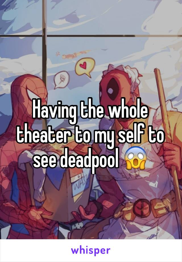 Having the whole theater to my self to see deadpool 😱