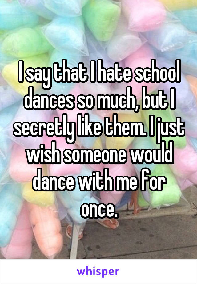 I say that I hate school dances so much, but I secretly like them. I just wish someone would dance with me for once.