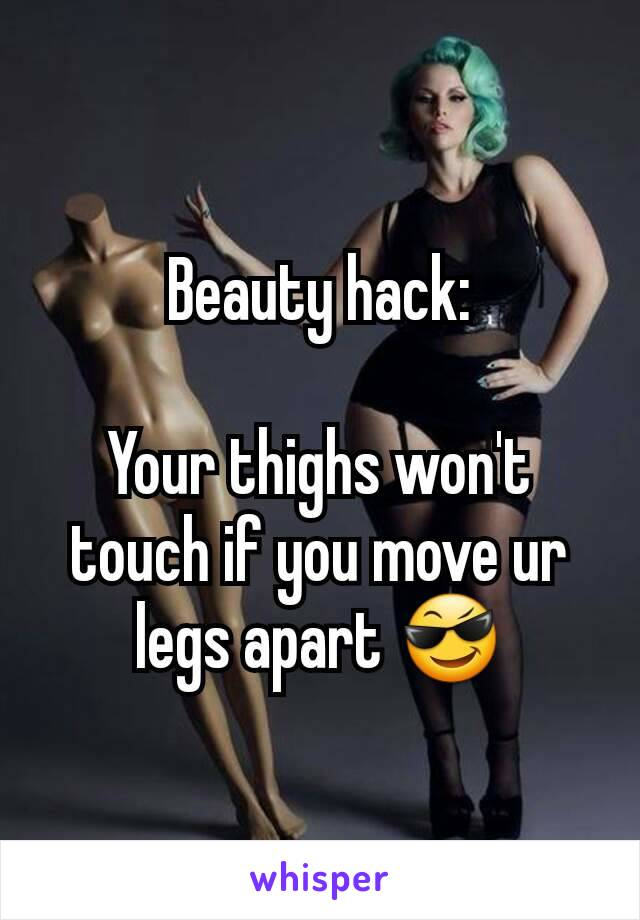 Beauty hack:  Your thighs won't touch if you move ur legs apart 😎