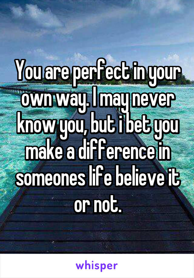 You are perfect in your own way. I may never know you, but i bet you make a difference in someones life believe it or not.