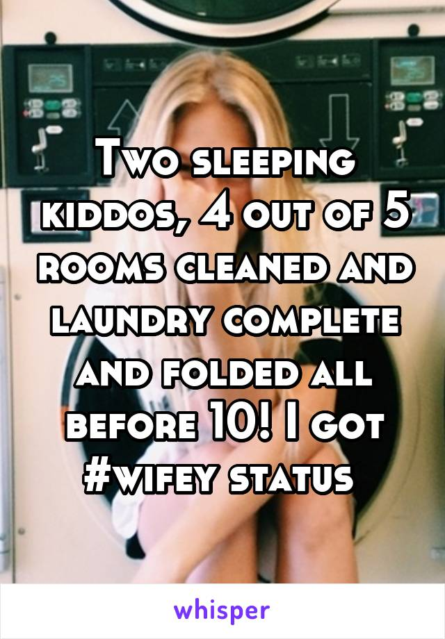 Two sleeping kiddos, 4 out of 5 rooms cleaned and laundry complete and folded all before 10! I got #wifey status