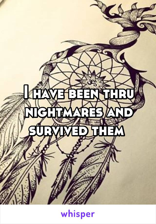 I have been thru nightmares and survived them