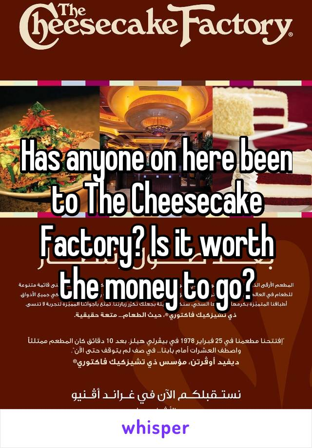 Has anyone on here been to The Cheesecake Factory? Is it worth the money to go?