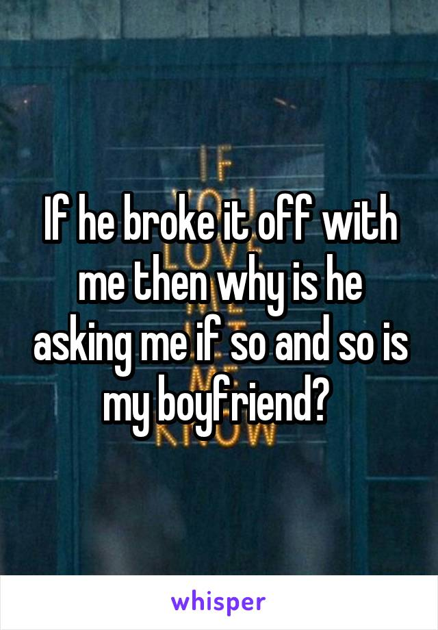 If he broke it off with me then why is he asking me if so and so is my boyfriend?