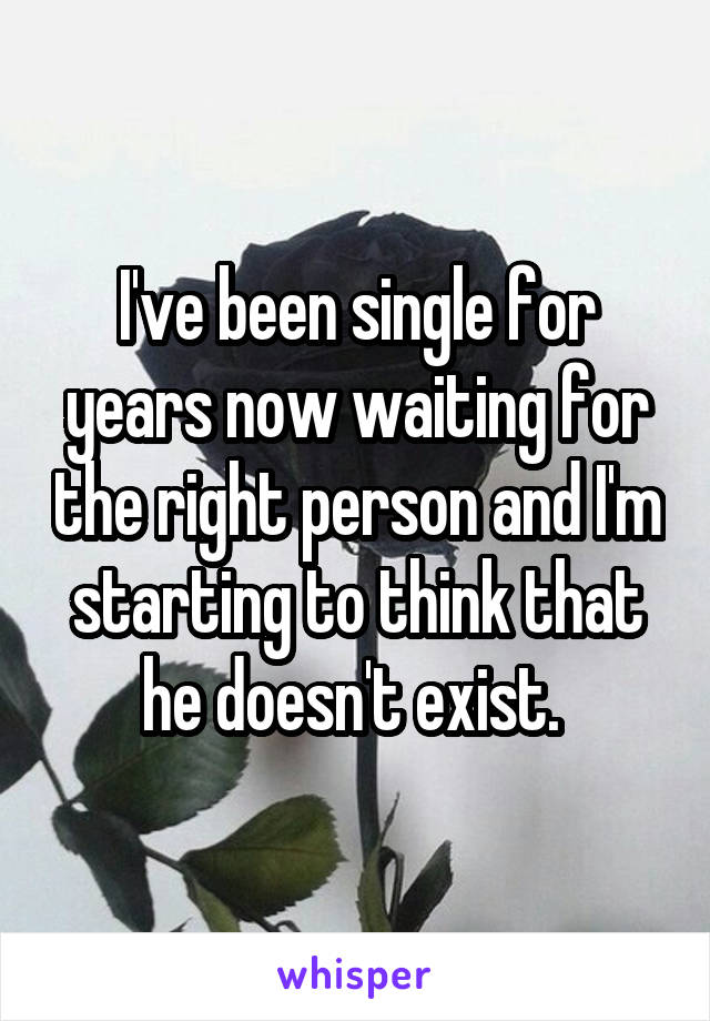I've been single for years now waiting for the right person and I'm starting to think that he doesn't exist.