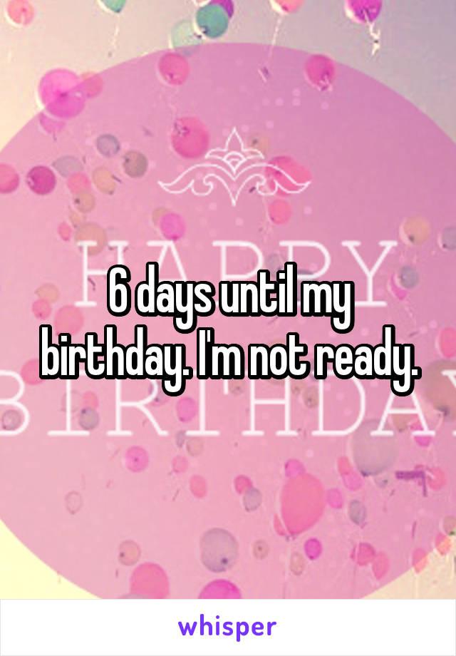 6 days until my birthday. I'm not ready.