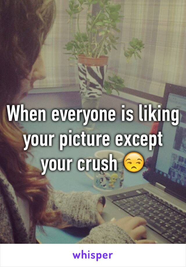 When everyone is liking your picture except your crush 😒