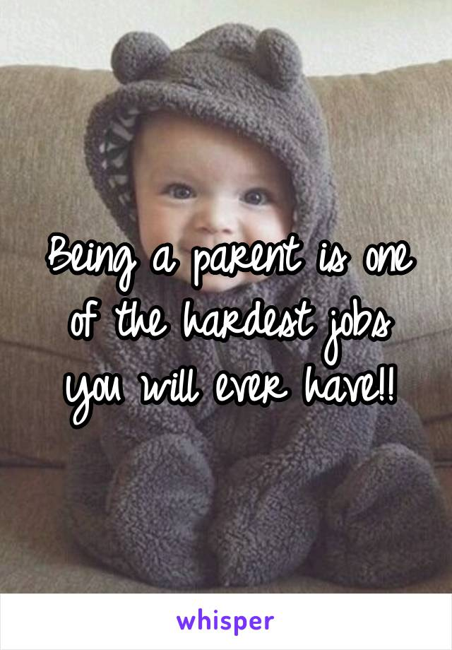Being a parent is one of the hardest jobs you will ever have!!
