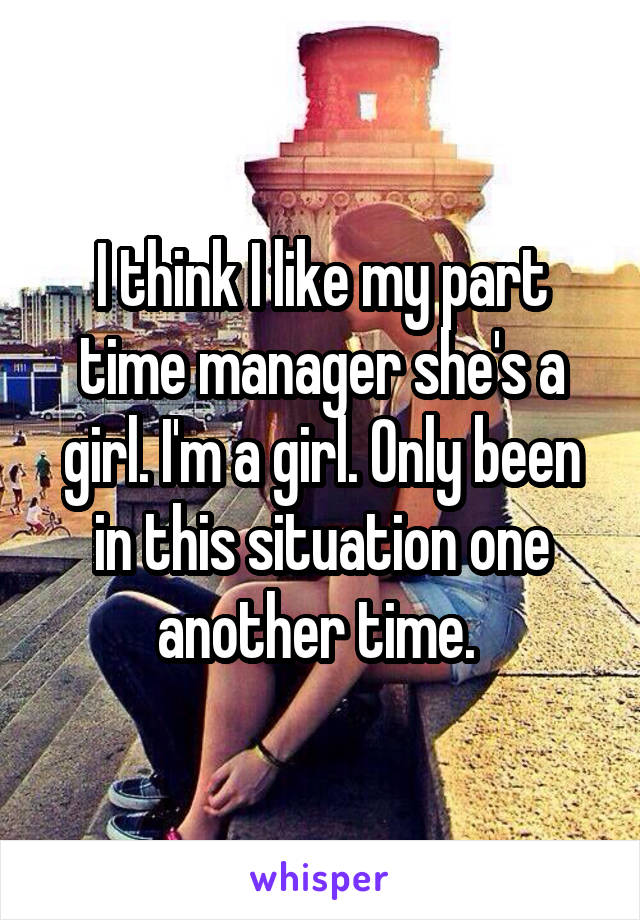 I think I like my part time manager she's a girl. I'm a girl. Only been in this situation one another time.