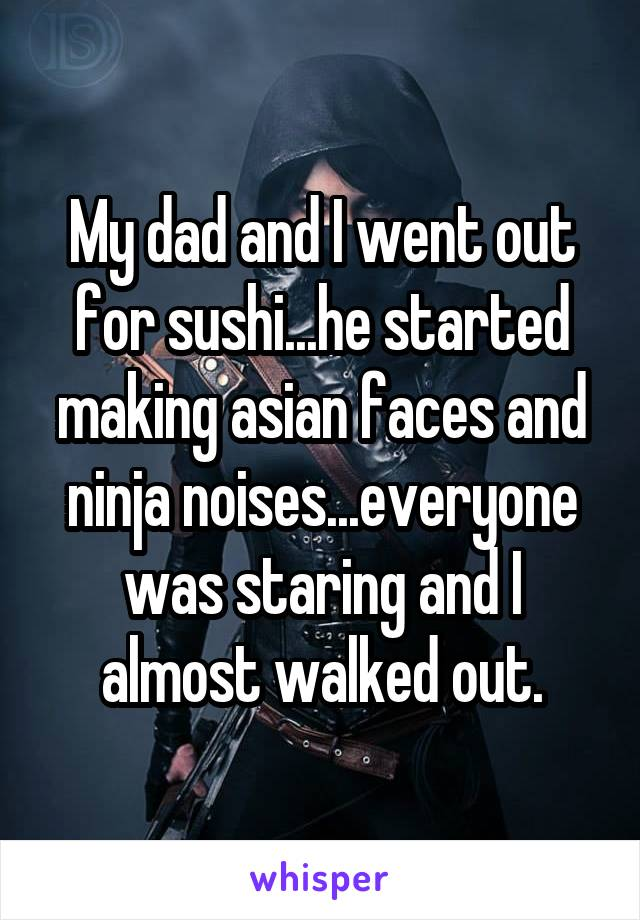 My dad and I went out for sushi...he started making asian faces and ninja noises...everyone was staring and I almost walked out.