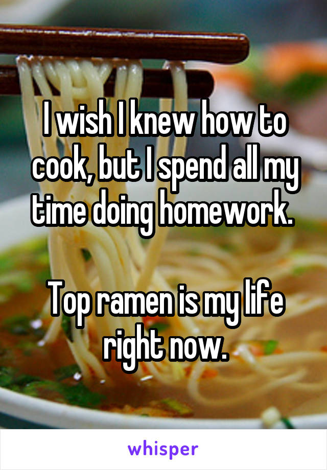 I wish I knew how to cook, but I spend all my time doing homework.   Top ramen is my life right now.