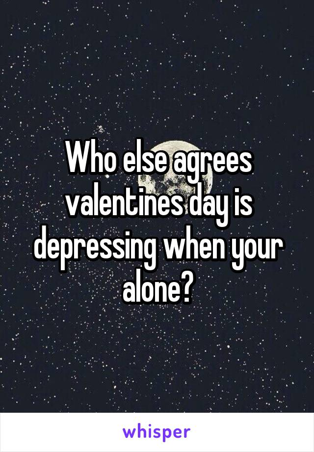 Who else agrees valentines day is depressing when your alone?
