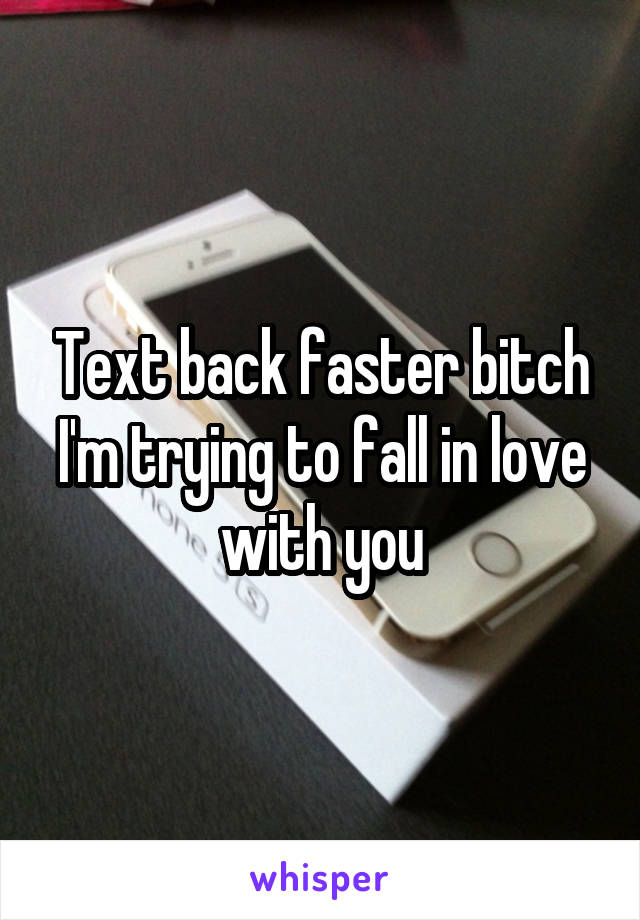 Text back faster bitch I'm trying to fall in love with you
