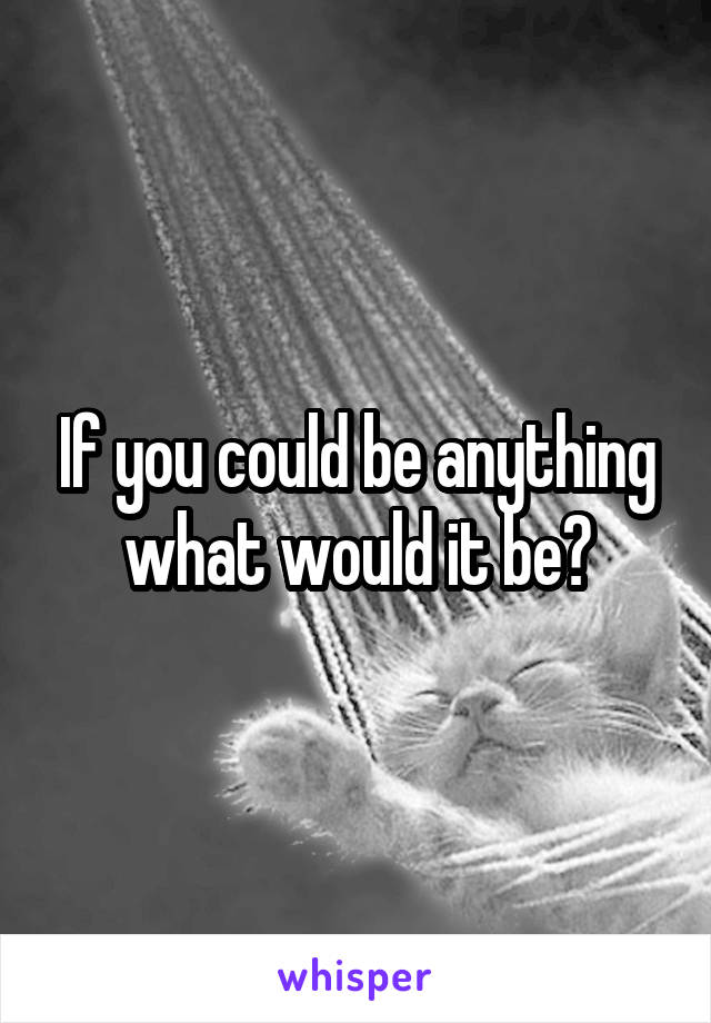 If you could be anything what would it be?