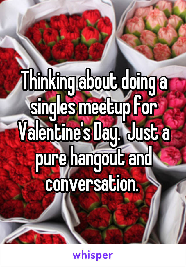 Thinking about doing a singles meetup for Valentine's Day.  Just a pure hangout and conversation.