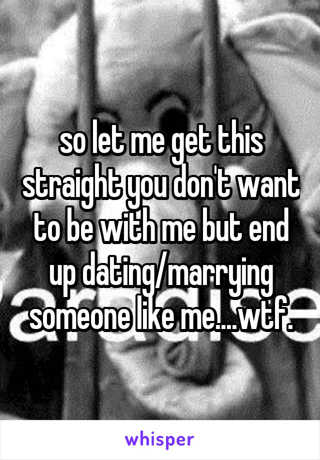 so let me get this straight you don't want to be with me but end up dating/marrying someone like me....wtf.