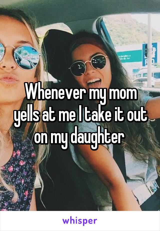 Whenever my mom yells at me I take it out on my daughter