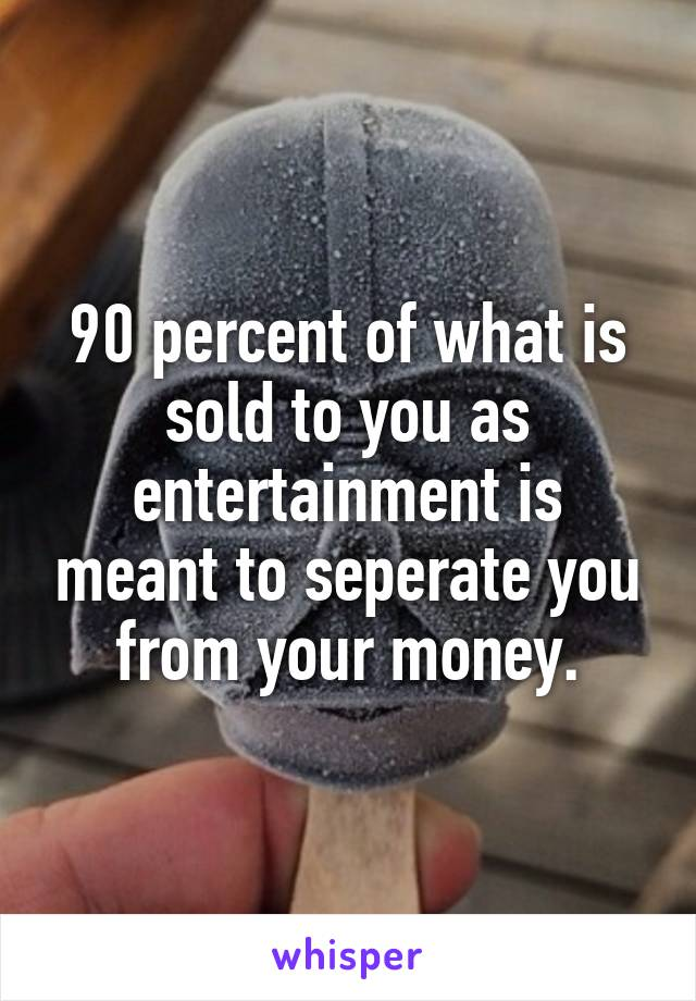 90 percent of what is sold to you as entertainment is meant to seperate you from your money.