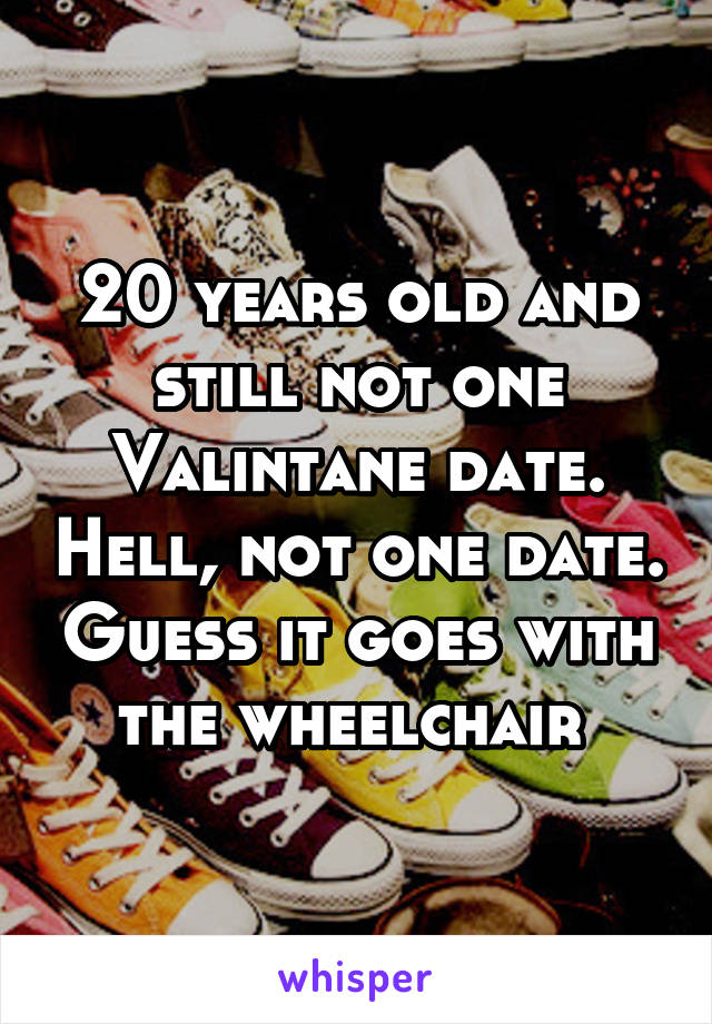 20 years old and still not one Valintane date. Hell, not one date. Guess it goes with the wheelchair