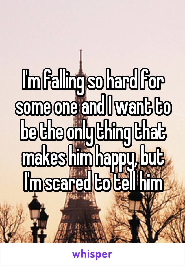 I'm falling so hard for some one and I want to be the only thing that makes him happy, but I'm scared to tell him