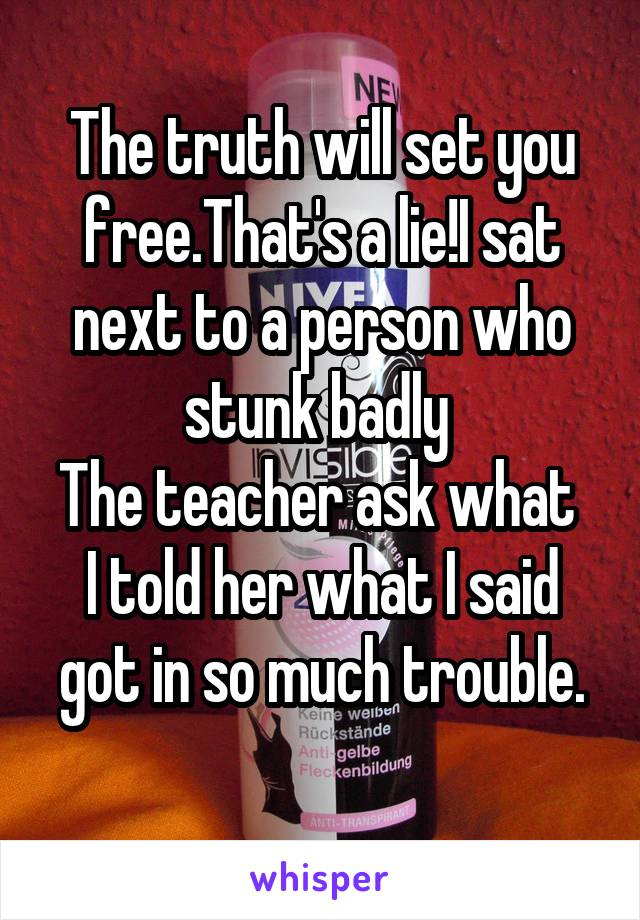 The truth will set you free.That's a lie!I sat next to a person who stunk badly  The teacher ask what  I told her what I said got in so much trouble.
