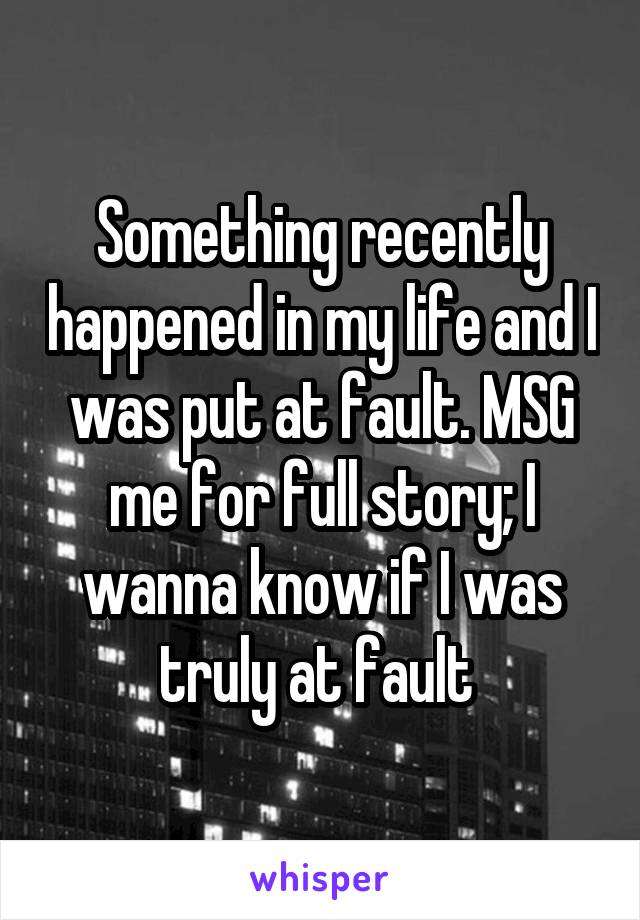 Something recently happened in my life and I was put at fault. MSG me for full story; I wanna know if I was truly at fault